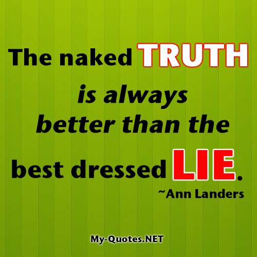 The naked Truth is always better than the best dressed Lie.