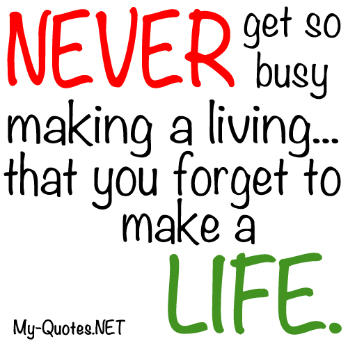 Never get so busy making a living you forget to make a life.