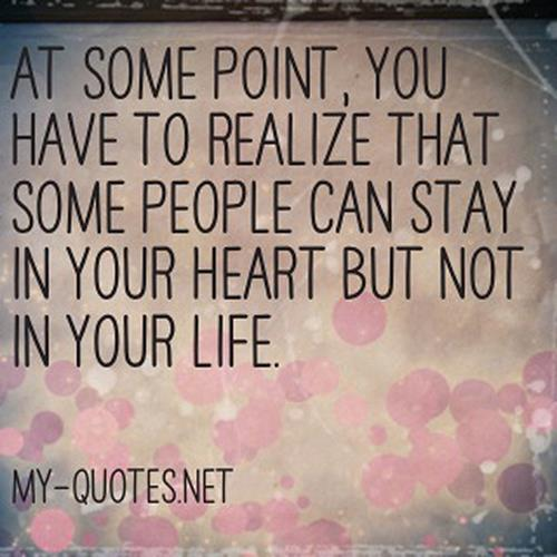 At some point, you have to realize that some people can stay in your heart but not in your life.