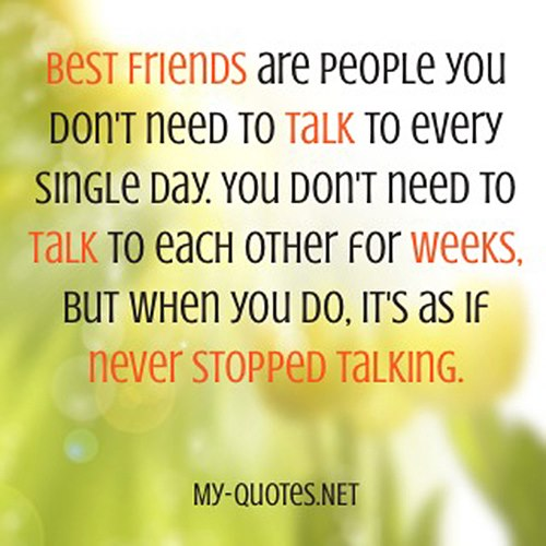 Best Friends are people you don't need to talk to every single day. You don't need to talk to each other for weeks. But when you do, it's as if never stopped talking.