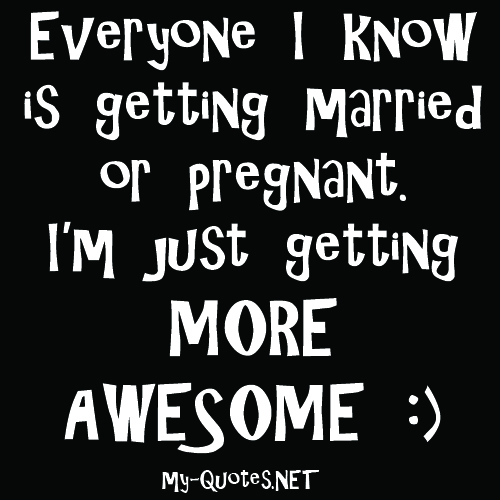 Everyone I know is getting married or pregnant, I'm just getting more awesome!