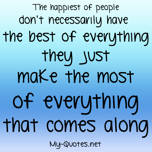 The happiest of people don't have the best of everything they just make the most of everything that comes their way.