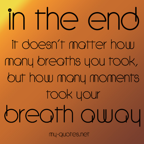 In the end, it doesn't matter how many breathes you took, but how many moments took your breath away.