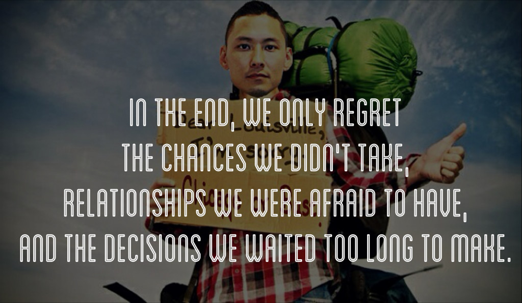 The the end, we only regret the chances we didn't take, relationships we were afraid to have and the decisions we waited too long to make.
