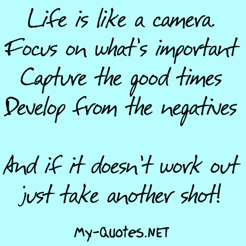 Life is like a camera. Focus on what's important, capture the good times, develop from the negatives and if it doesn't work out, just take another shot!