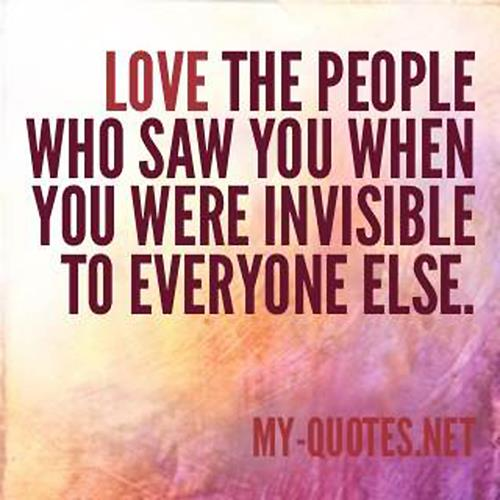 Love the people who saw you when you were invisibile to everyone else.
