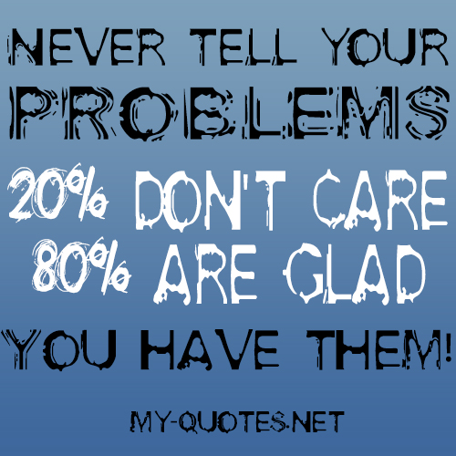 Never tell your problems, 20% don't care, 80% are glad you have them.