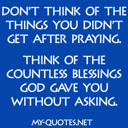 Don't think of the things you didn't get after praying, think of the countless blessings God gave you without asking.