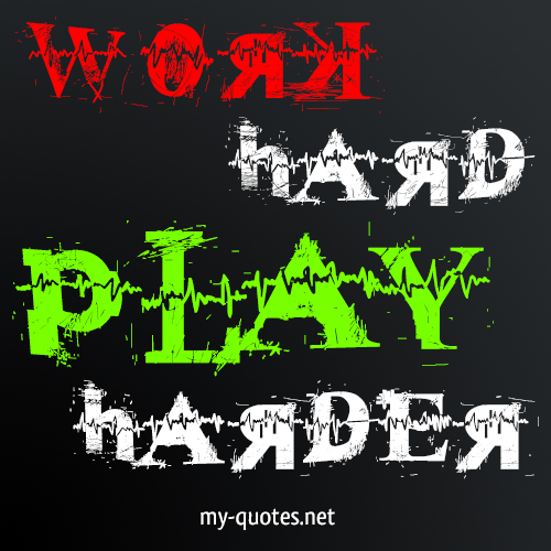 Work Hard, Play Harder!