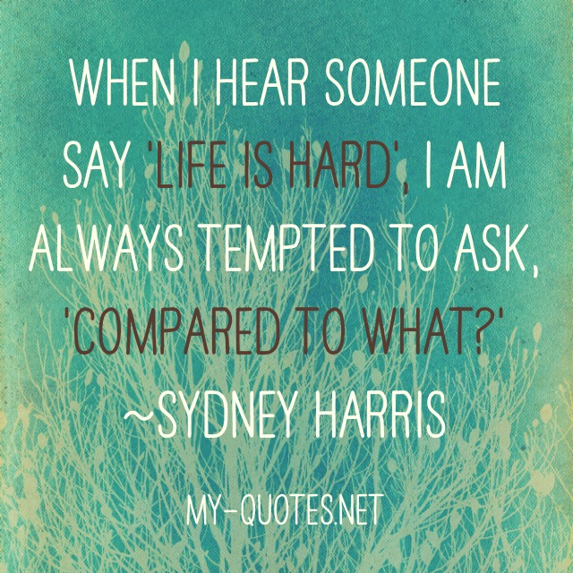 "When I hear somebody sigh, 'Life is hard,' I am always tempted to ask, 'Compared to what?'"" ~Sydney Harris"
