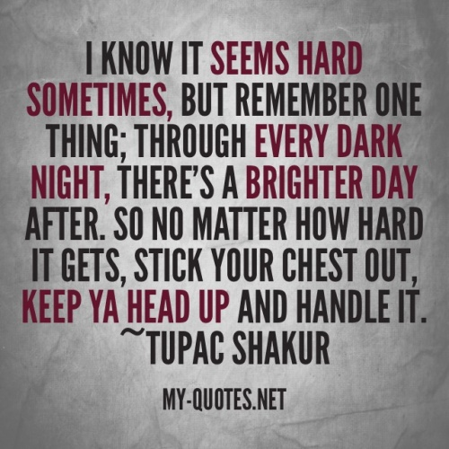 """I know it seems hard sometimes but remember one thing. Through every dark night, there's a brigh day after. So no matter how hard it get, stick your chest out, keep ya head up.... and handle it."" ~Tupac Shakur"