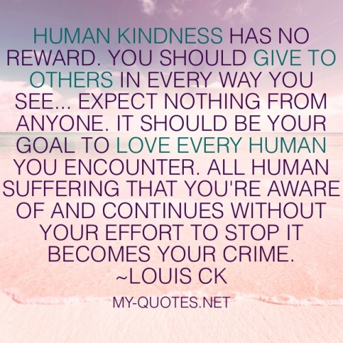 """Human kindness has no reward. You should give to others in every way you see… expect absolutely nothing from anyone. It should be your goal to love every human you encounter. All human suffering that you're aware of and continues without your effort to stop it becomes your crime."" ~Louis CK"