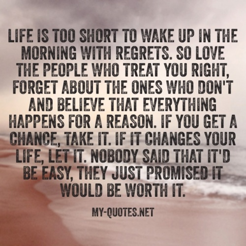 """Life is too short to wake up in the morning with regrets. So love the people who treat you right, forget about the ones who don't, and believe that everything happens for a reason. If you get a chance, take it. If it changes your life, let it. Nobody said that it'd be easy; they just promised it'd be worth it."""